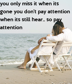 Poster: you only miss it when its  gone you don't pay attention  when its still hear.. so pay  attention