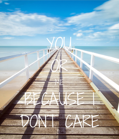Poster: YOU OR ME BECAUSE I DONT CARE