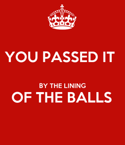 Poster: YOU PASSED IT   BY THE LINING OF THE BALLS