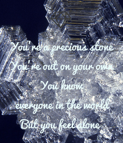 Poster: You're a precious stone You're out on your own  You know  everyone in the world  But you feel alone