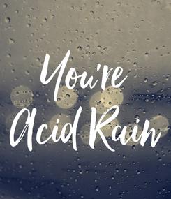 Poster: You're Acid Rain