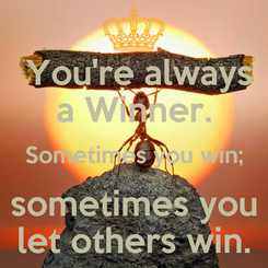 Poster:  You're always a Winner. Sometimes you win; sometimes you let others win.