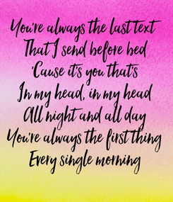 Poster: You're always the last text That I send before bed 'Cause it's you that's In my head, in my head All night and all day You're always the first thing Every single morning
