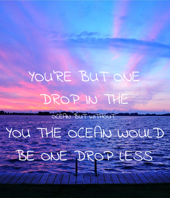 Poster: YOU'RE BUT ONE DROP IN THE OCEAN BUT WITHOUT YOU THE OCEAN WOULD BE ONE DROP LESS