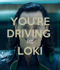 Poster: YOU'RE DRIVING  ME LOKI