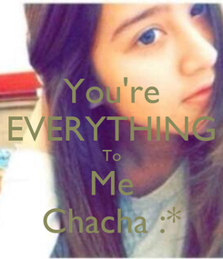 Poster: You're EVERYTHING To Me Chacha :*