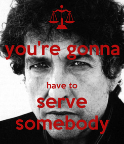 Poster: you're gonna  have to serve somebody