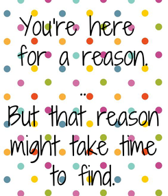 Poster: You're here  for a reason. .. But that reason might take time to find.