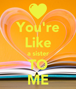 Poster: You're Like a sister TO ME