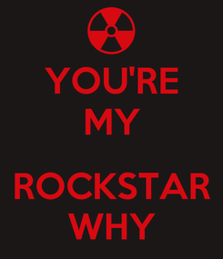 Poster: YOU'RE MY  ROCKSTAR WHY