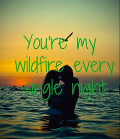 Poster: You're my wildfire  every single  night