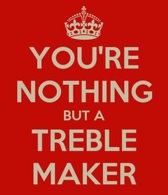 Poster: YOU'RE NOTHING BUT A TREBLE MAKER