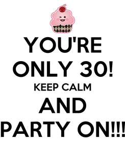 Poster: YOU'RE ONLY 30! KEEP CALM AND PARTY ON!!!