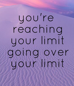 Poster: you're  reaching  your limit  going over  your limit