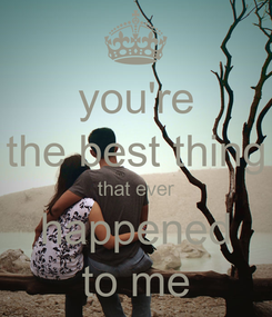 Poster: you're the best thing that ever happened to me