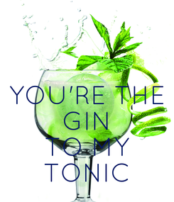 Poster:   YOU'RE THE GIN TO MY TONIC
