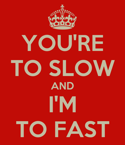 Poster: YOU'RE TO SLOW AND I'M TO FAST