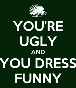 Poster: YOU'RE UGLY AND YOU DRESS FUNNY