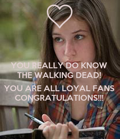 Poster: YOU REALLY DO KNOW THE WALKING DEAD!  YOU ARE ALL LOYAL FANS CONGRATULATIONS!!!