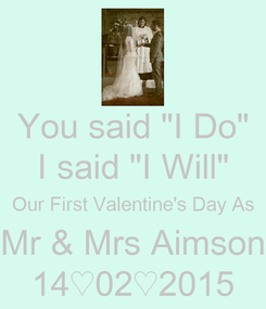 "Poster: You said ""I Do"" I said ""I Will"" Our First Valentine's Day As Mr & Mrs Aimson 14♡02♡2015"