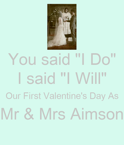 "Poster: You said ""I Do"" I said ""I Will"" Our First Valentine's Day As Mr & Mrs Aimson"