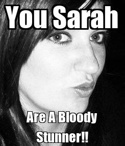 Poster: You Sarah Are A Bloody Stunner!!