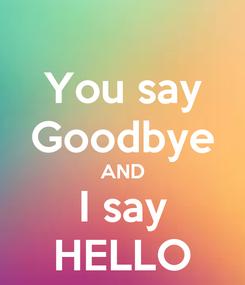 Poster: You say Goodbye AND I say HELLO
