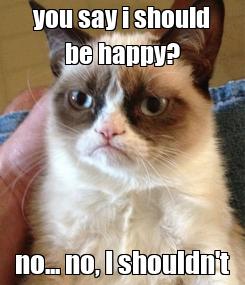 Poster: you say i should be happy? no... no, I shouldn't
