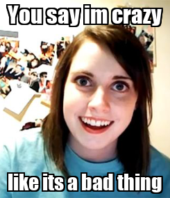 Poster: You say im crazy like its a bad thing