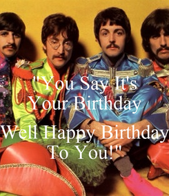 """Poster: """"You Say It's Your Birthday  Well Happy Birthday To You!"""""""
