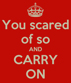 Poster: You scared of so AND CARRY ON