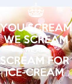 Poster: YOU SCREAM WE SCREAM WE ALL SCREAM FOR  ICE-CREAM