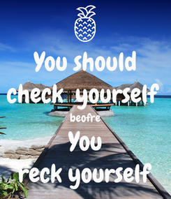 Poster: You should check  yourself  beofre You reck yourself