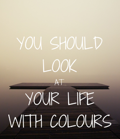 Poster: YOU SHOULD LOOK AT YOUR LIFE WITH COLOURS