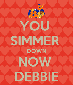 Poster: YOU  SIMMER  DOWN NOW  DEBBIE
