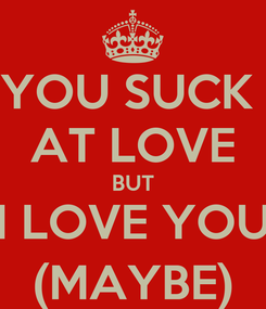 Poster: YOU SUCK  AT LOVE BUT I LOVE YOU (MAYBE)