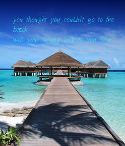 Poster: you thought you couldn't go to the  beach  well your wrong look at you now