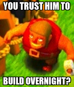 Poster: YOU TRUST HIM TO BUILD OVERNIGHT?