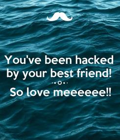 Poster: You've been hacked  by your best friend!  · • O • · So love meeeeee!!