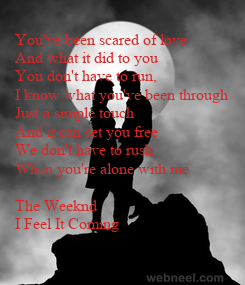 Poster: You've been scared of love And what it did to you You don't have to run, I know what you've been through Just a simple touch And it can set you free We don't have to