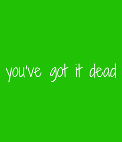 Poster: you've got it  dead