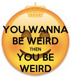 Poster: YOU WANNA BE WEIRD THEN YOU BE WEIRD
