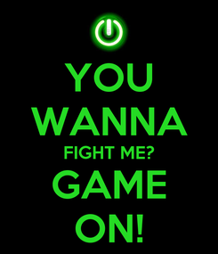 Poster: YOU WANNA FIGHT ME? GAME ON!