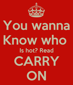 Poster: You wanna Know who  Is hot? Read CARRY ON