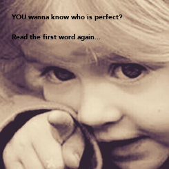 Poster: YOU wanna know who is perfect?  Read the first word again...