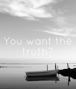 Poster: You want the  truth?