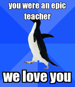 Poster: you were an epic teacher we love you