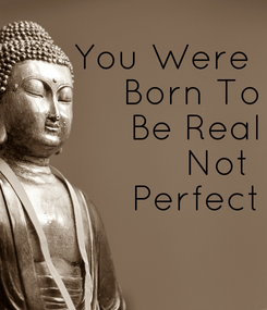 Poster:      You Were  Born To Be Real Not  Perfect