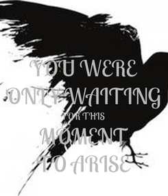 Poster: YOU WERE ONLY WAITING FOR THIS MOMENT TO ARISE