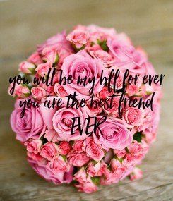 Poster: you will be my bff for ever you are the best friend EVER